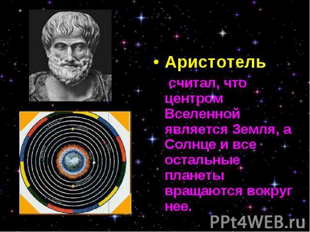 Аристотель Аристотель считал, что центром Вселенной является Земля, а Солнце и все остальные планеты вращаются вокруг нее.