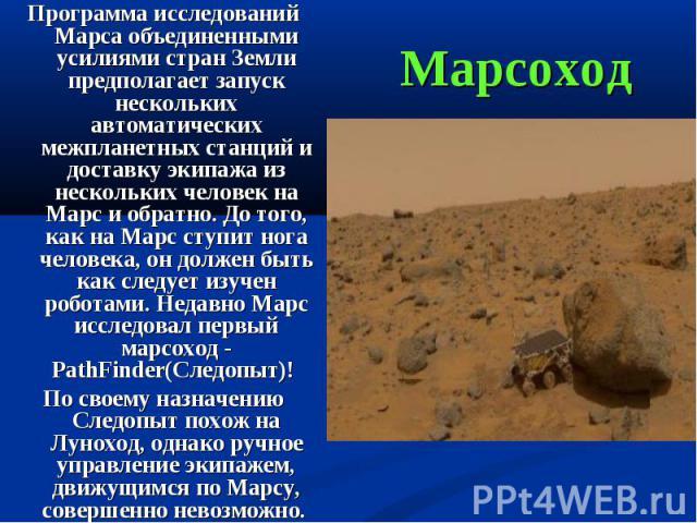 Программа исследований Марса объединенными усилиями стран Земли предполагает запуск нескольких автоматических межпланетных станций и доставку экипажа из нескольких человек на Марс и обратно. До того, как на Марс ступит нога человека, он должен быть …