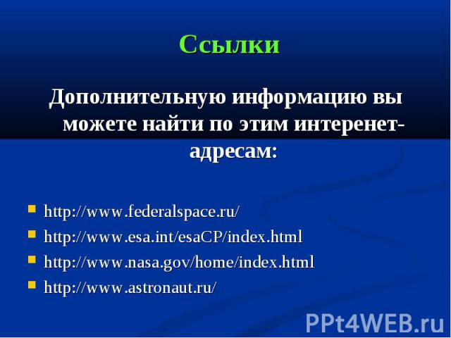 Дополнительную информацию вы можете найти по этим интеренет-адресам: Дополнительную информацию вы можете найти по этим интеренет-адресам: http://www.federalspace.ru/ http://www.esa.int/esaCP/index.html http://www.nasa.gov/home/index.html http://www.…