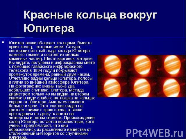 Юпитер также обладает кольцами. Вместо ярких колец, которые имеет Сатурн, состоящих из глыб льда, кольца Юпитера намного темнее и состоят из мелких каменных частиц. Шесть картинок, которые Вы видите, получены в инфракрасном свете с помощью гавайског…