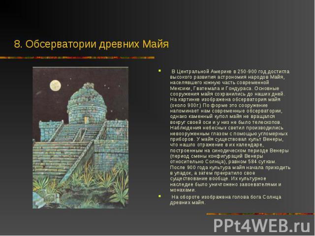 В Центральной Америке в 250-900 год достигла высокого развития астрономия народов Майя, населявшего южную часть современной Мексики, Гватемала и Гондураса. Основные сооружения майя сохранились до наших дней. На картинке изображена обсерватория майя …