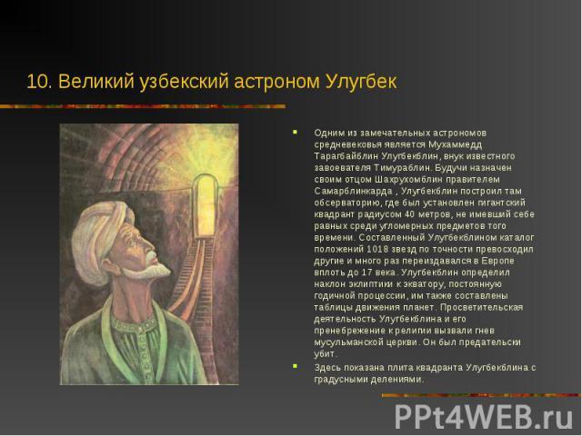 Одним из замечательных астрономов средневековья является Мухаммедд Тарагбайблин Улугбекблин, внук известного завоевателя Тимураблин. Будучи назначен своим отцом Шахрухомблин правителем Самарблинкарда , Улугбекблин построил там обсерваторию, где был …