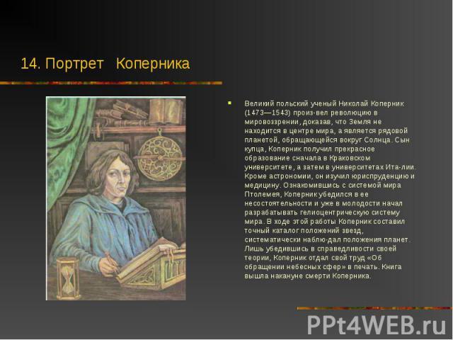 Великий польский ученый Николай Коперник (1473—1543) произвел революцию в мировоззрении, доказав, что Земля не находится в центре мира, а является рядовой планетой, обращающейся вокруг Солнца. Сын купца, Коперник получил прекрасное образование …