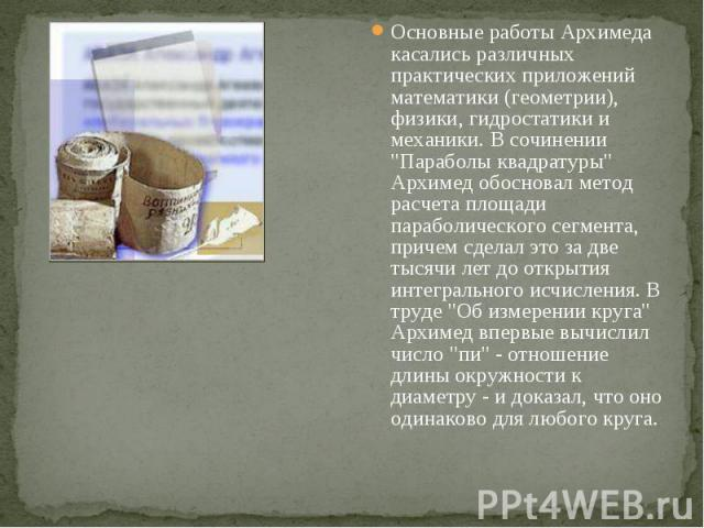 """Основные работы Архимеда касались различных практических приложений математики (геометрии), физики, гидростатики и механики. В сочинении """"Параболы квадратуры"""" Архимед обосновал метод расчета площади параболического сегмента, причем сделал …"""