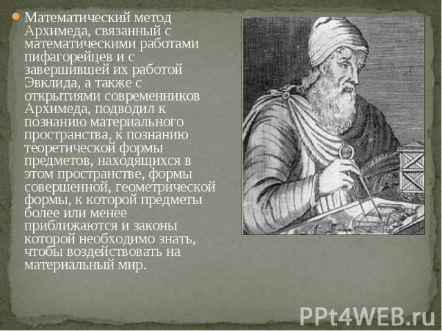 Математический метод Архимеда, связанный с математическими работами пифагорейцев и с завершившей их работой Эвклида, а также с открытиями современников Архимеда, подводил к познанию материального пространства, к познанию теоретической формы предмето…