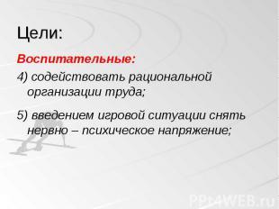 Воспитательные: Воспитательные: 4) содействовать рациональной организации труда;