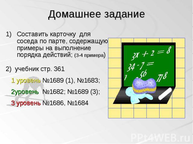 Составить карточку для соседа по парте, содержащую примеры на выполнение порядка действий; (3-4 примера) Составить карточку для соседа по парте, содержащую примеры на выполнение порядка действий; (3-4 примера) 2) учебник стр. 361 1 уровень №1689 (1)…