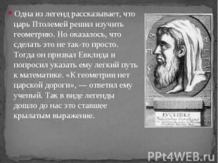 Одна из легенд рассказывает, что царь Птолемей решил изучить геометрию. Но оказа