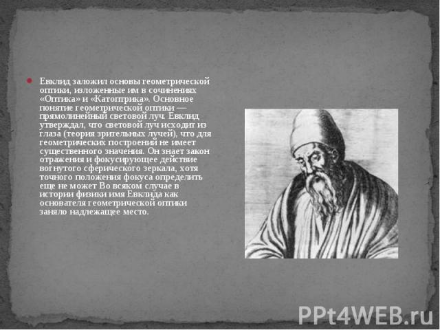 Евклид заложил основы геометрической оптики, изложенные им в сочинениях «Оптика» и «Катоптрика». Основное понятие геометрической оптики — прямолинейный световой луч. Евклид утверждал, что световой луч исходит из глаза (теория зрительных лучей), что …