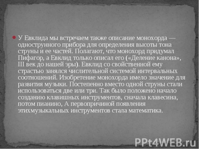 У Евклида мы встречаем также описание монохорда — однострунного прибора для определения высоты тона струны и ее частей. Полагают, что монохорд придумал Пифагор, а Евклид только описал его («Деление канона», III век до нашей эры). Евклид со свойствен…