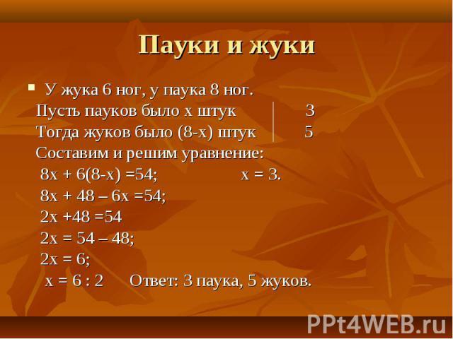 У жука 6 ног, у паука 8 ног. У жука 6 ног, у паука 8 ног. Пусть пауков было х штук 3 Тогда жуков было (8-х) штук 5 Составим и решим уравнение: 8х + 6(8-х) =54; х = 3. 8х + 48 – 6х =54; 2х +48 =54 2х = 54 – 48; 2х = 6; х = 6 : 2 Ответ: 3 паука, 5 жуков.