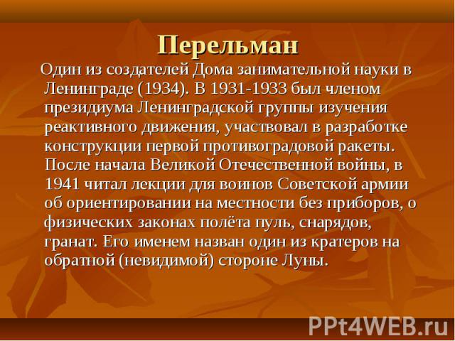 Один из создателей Дома занимательной науки в Ленинграде (1934). В 1931-1933 был членом президиума Ленинградской группы изучения реактивного движения, участвовал в разработке конструкции первой противоградовой ракеты. После начала Великой Отечествен…