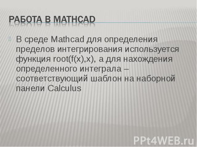 В среде Mathcad для определения пределов интегрирования используется функция root(f(x),x), а для нахождения определенного интеграла – соответствующий шаблон на наборной панели Calculus В среде Mathcad для определения пределов интегрирования использу…