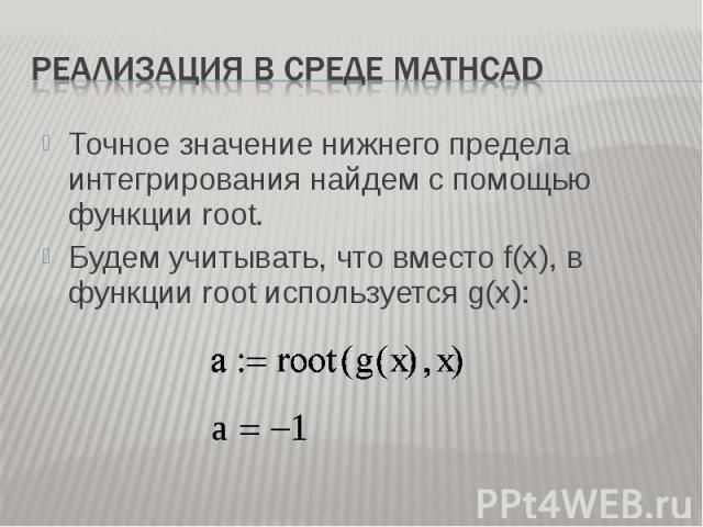 Точное значение нижнего предела интегрирования найдем с помощью функции root. Точное значение нижнего предела интегрирования найдем с помощью функции root. Будем учитывать, что вместо f(x), в функции root используется g(x):