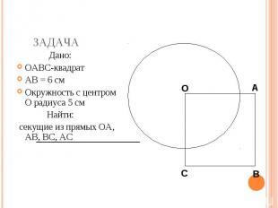 Дано: Дано: OABC-квадрат AB = 6 см Окружность с центром O радиуса 5 см Найти: се