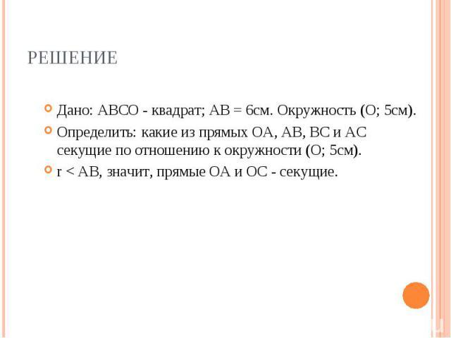 Дано: АВСО - квадрат; АВ = 6см. Окружность (О; 5см). Дано: АВСО - квадрат; АВ = 6см. Окружность (О; 5см). Определить: какие из прямых ОА, АВ, ВС и АС секущие по отношению к окружности (О; 5см). r < АВ, значит, прямые ОА и ОС - секущие.