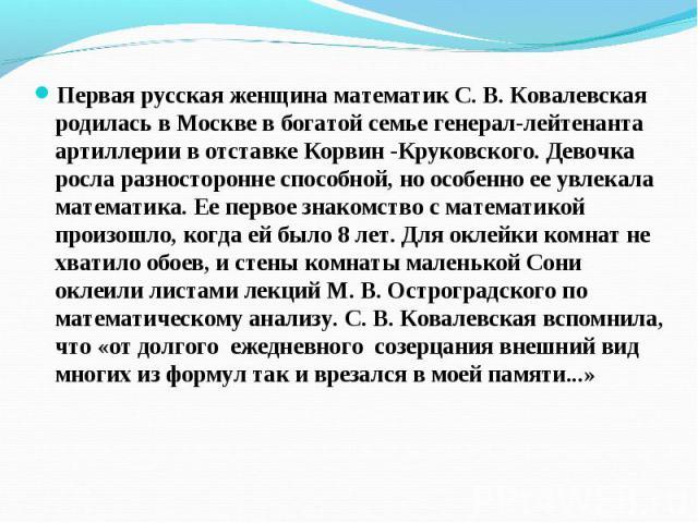 Первая русская женщина математик С. В. Ковалевская родилась в Москве в богатой семье генерал-лейтенанта артиллерии в отставке Корвин -Круковского. Девочка росла разносторонне способной, но особенно ее увлекала математика. Ее первое знакомство с мате…