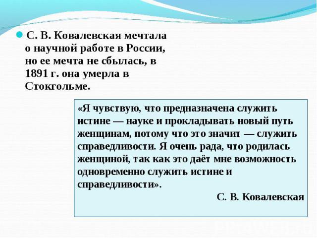 С. В. Ковалевская мечтала о научной работе в России, но ее мечта не сбылась, в 1891 г. она умерла в Стокгольме. С. В. Ковалевская мечтала о научной работе в России, но ее мечта не сбылась, в 1891 г. она умерла в Стокгольме.