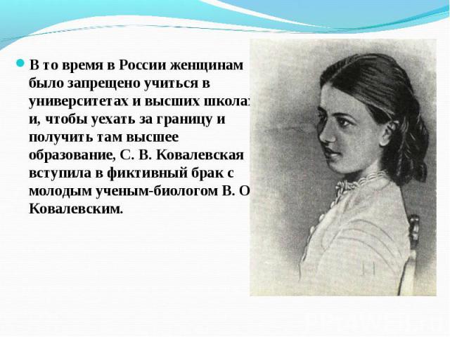 В то время в России женщинам было запрещено учиться в университетах и высших школах, и, чтобы уехать за границу и получить там высшее образование, С. В. Ковалевская вступила в фиктивный брак с молодым ученым-биологом В. О. Ковалевским. В то время в …