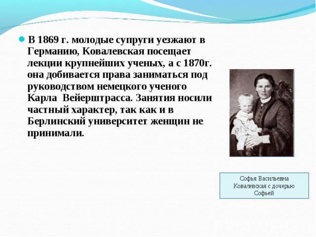 В 1869 г. молодые супруги уезжают в Германию, Ковалевская посещает лекции крупнейших ученых, а с 1870г. она добивается права заниматься под руководством немецкого ученого Карла Вейерштрасса. Занятия носили частный характер, так как и в Берлинский ун…