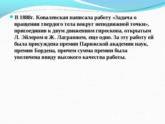 В 1888г. Ковалевская написала работу «Задача о вращении твердого тела вокруг неподвижной точки», присоединив к двум движениям гироскопа, открытым Л. Эйлером и Ж. Лагранжем, еще одно. За эту работу ей была присуждена премия Парижской академии наук, п…