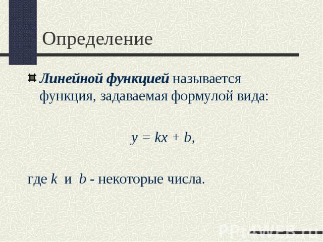 Линейной функцией называется функция, задаваемая формулой вида: Линейной функцией называется функция, задаваемая формулой вида:  y = kx + b, где k и b - некоторые числа.