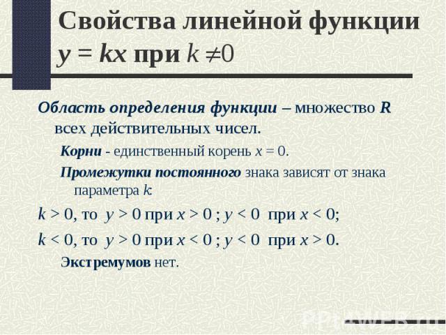 Область определения функции – множество R всех действительных чисел. Область определения функции – множество R всех действительных чисел. Корни - единственный корень x = 0. Промежутки постоянного знака зависят от знака параметра k: k >…