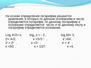 На основе определения логарифма решаются уравнения, в которых по данным основани