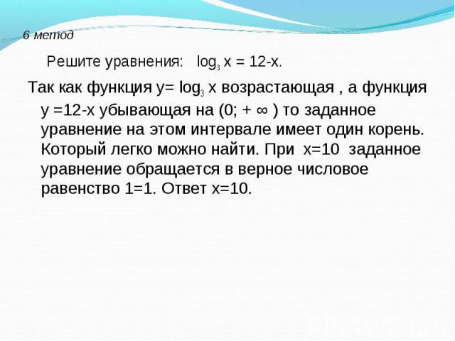 Решите уравнения: log3 х = 12-х. Решите уравнения: log3 х = 12-х. Так как функция у= log3 х возрастающая , а функция у =12-х убывающая на (0; + ∞ ) то заданное уравнение на этом интервале имеет один корень. Который легко можно найти. При х=10 заданн…