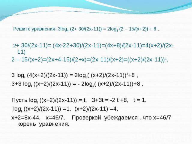 2+ 30/(2х-11)= (4х-22+30)/(2х-11)=(4х+8)/(2х-11)=4(х+2)/(2х-11) 2+ 30/(2х-11)= (4х-22+30)/(2х-11)=(4х+8)/(2х-11)=4(х+2)/(2х-11) 2 – 15/(х+2)=(2х+4-15)/(2+х)=(2х-11)/(х+2)=((х+2)/(2х-11))-1, 3 log4 (4(х+2)/(2х-11)) = 2log4 ( (х+2)/(2х-11))-1+8 , 3+3 …