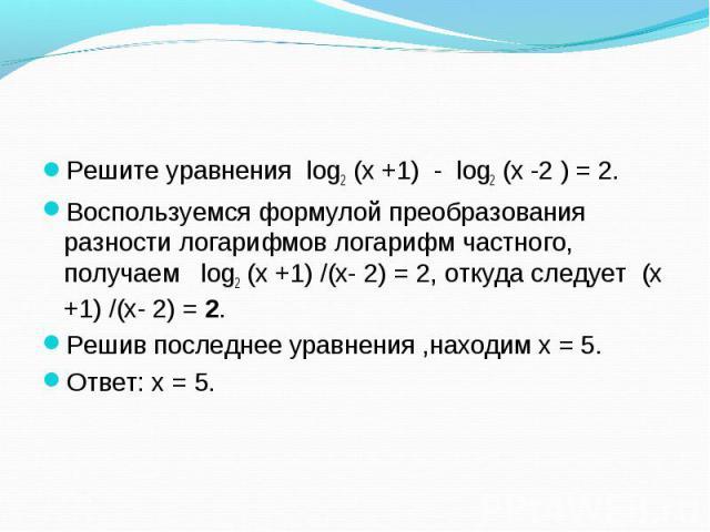 Решите уравнения log2 (х +1) - log2 (х -2 ) = 2. Решите уравнения log2 (х +1) - log2 (х -2 ) = 2. Воспользуемся формулой преобразования разности логарифмов логарифм частного, получаем log2 (х +1) /(х- 2) = 2, откуда следует (х +1) /(х- 2) = 2. Решив…