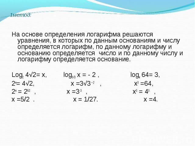На основе определения логарифма решаются уравнения, в которых по данным основаниям и числу определяется логарифм, по данному логарифму и основанию определяется число и по данному числу и логарифму определяется основание. Log2 4√2= х, log3√3 х = - 2 …