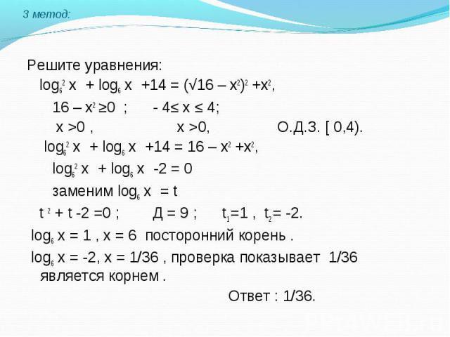 Решите уравнения: log62 х + log6 х +14 = (√16 – х2)2 +х2, 16 – х2 ≥0 ; - 4≤ х ≤ 4; х >0 , х >0, О.Д.З. [ 0,4). log62 х + log6 х +14 = 16 – х2 +х2, log62 х + log6 х -2 = 0 заменим log6 х = t t 2 + t -2 =0 ; Д = 9 ; t1 =1 , t2 = -2. log6 х = 1 ,…