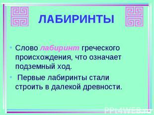 Слово лабиринт греческого происхождения, что означает подземный ход. Слово лабир