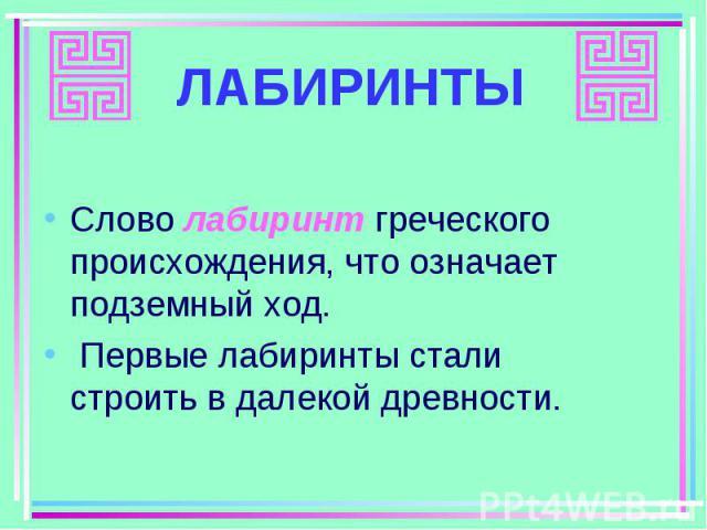 Слово лабиринт греческого происхождения, что означает подземный ход. Слово лабиринт греческого происхождения, что означает подземный ход. Первые лабиринты стали строить в далекой древности.