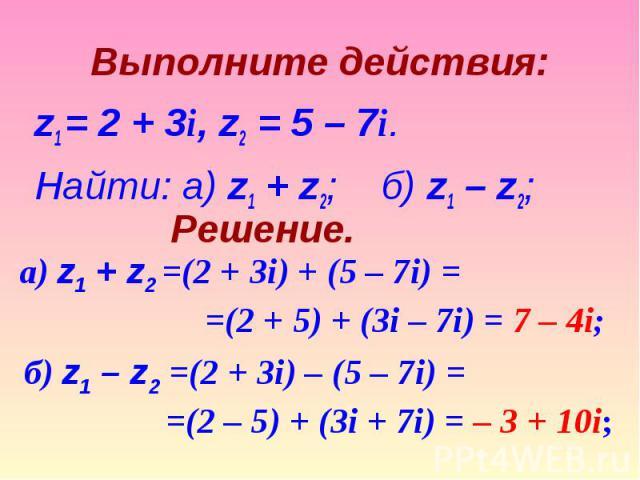 z1 = 2 + 3i, z2 = 5 – 7i. z1 = 2 + 3i, z2 = 5 – 7i. Найти: а) z1 + z2;б) z1 – z2;
