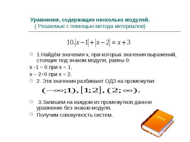 1.Найдём значения х, при которых значения выражений, стоящих под знаком модуля, равны 0: х -1 = 0 при х = 1. х – 2=0 при х = 2. 2. Эти значения разбивают ОДЗ на промежутки: 3.Запишем на каждом из промежутков данное уравнение без знаков модуля. Получ…