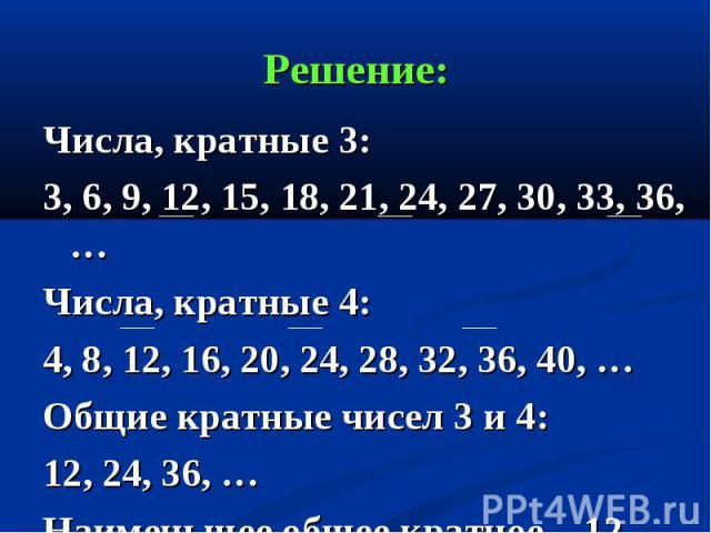 Числа, кратные 3: Числа, кратные 3: 3, 6, 9, 12, 15, 18, 21, 24, 27, 30, 33, 36, … Числа, кратные 4: 4, 8, 12, 16, 20, 24, 28, 32, 36, 40, … Общие кратные чисел 3 и 4: 12, 24, 36, … Наименьшее общее кратное – 12.