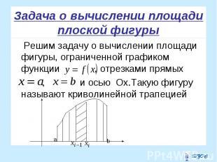 Решим задачу о вычислении площади фигуры, ограниченной графиком функции , отрезк