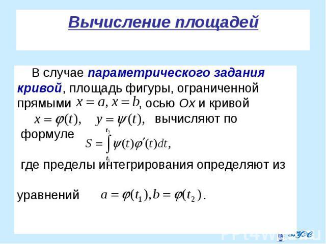 В случае параметрического задания В случае параметрического задания кривой, площадь фигуры, ограниченной прямыми , осью Ох и кривой вычисляют по формуле где пределы интегрирования определяют из уравнений .