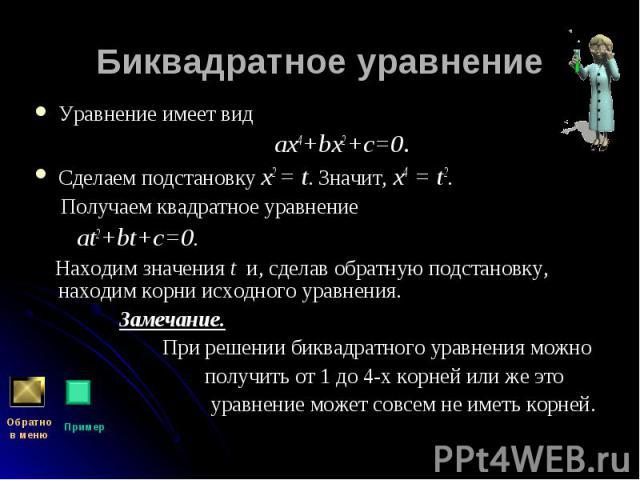 Уравнение имеет вид Уравнение имеет вид aх4+bх2+c=0. Сделаем подстановку x2 = t. Значит, x4 = t2. Получаем квадратное уравнение at2+bt+c=0. Находим значения t и, сделав обратную подстановку, находим корни исходного уравнения. Замечание. При решении …