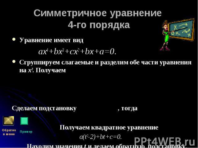 Уравнение имеет вид Уравнение имеет вид ах4+bх3+сх2+bх+а=0. Сгруппируем слагаемые и разделим обе части уравнения на х2. Получаем Сделаем подстановку , тогда Получаем квадратное уравнение a(t2-2)+bt+c=0. Находим значения t и делаем обратную подстановку.