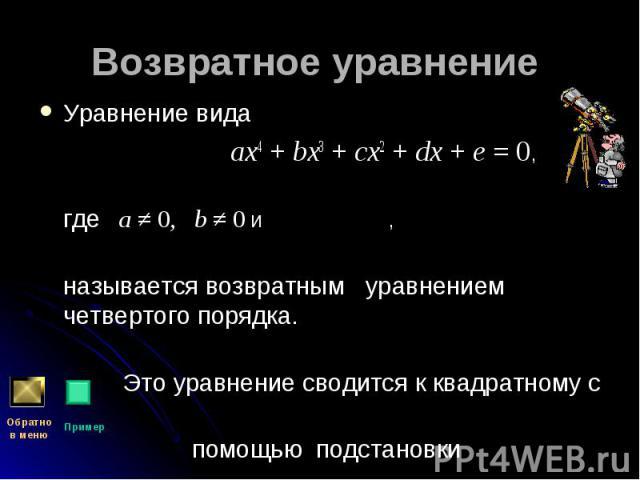 Уравнение вида Уравнение вида ax4 + bx3 + cx2 + dx + e = 0, где  a ≠ 0,  b ≠ 0 и , называется возвратным уравнением четвертого порядка. Это уравнение сводится к квадратному с помощью подстановки