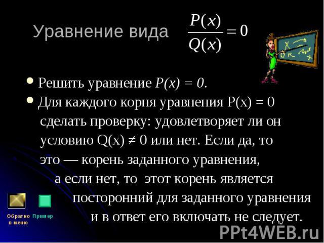Решить уравнение Р(х) = 0. Решить уравнение Р(х) = 0. Для каждого корня уравнения Р(х) = 0 сделать проверку: удовлетворяет ли он условию Q(х) ≠ 0 или нет. Если да, то это — корень заданного уравнения, а если нет, то этот корень является посторонний …