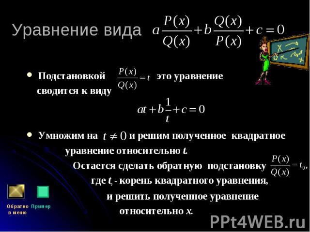 Подстановкой это уравнение Подстановкой это уравнение сводится к виду Умножим на и решим полученное квадратное уравнение относительно t. Остается сделать обратную подстановку где tо - корень квадратного уравнения, и решить полученное уравнение относ…