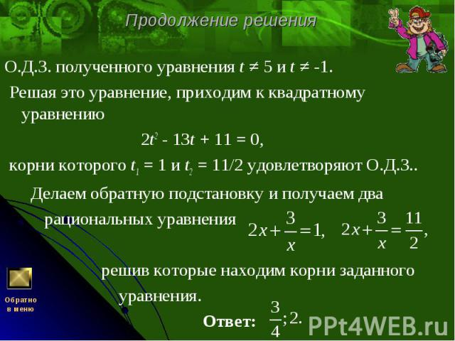 О.Д.З. полученного уравнения t ≠ 5 и t ≠ -1. О.Д.З. полученного уравнения t ≠ 5 и t ≠ -1. Решая это уравнение, приходим к квадратному уравнению  2t2 - 13t + 11 = 0, корни которого t1 = 1 и t2 = 11/2 удовлетворяют О.Д.З.. Делаем обратную подста…