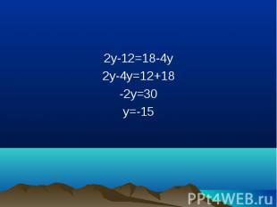 2y-12=18-4y 2y-12=18-4y 2y-4y=12+18 -2y=30 y=-15