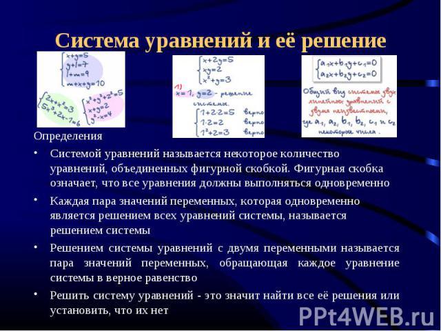 Определения Определения Системой уравнений называется некоторое количество уравнений, объединенных фигурной скобкой. Фигурная скобка означает, что все уравнения должны выполняться одновременно Каждая пара значений переменных, которая одновременно яв…