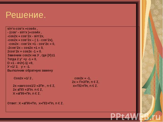 sin²x-cos²x =cos4x , sin²x-cos²x =cos4x , - (cos² - sin²x )=cos4x , -cos2x = cos²2x - sin²2x, -cos2x = cos²2x – ( 1 - cos²2x), -cos2x - cos²2x +1 - cos²2x = 0, -2cos²2x – cos2x +1 = 0, 2cos²2x + cos2x -1 = 0. Заменим сos2x на У , где |У| 1 Тогда 2 у…