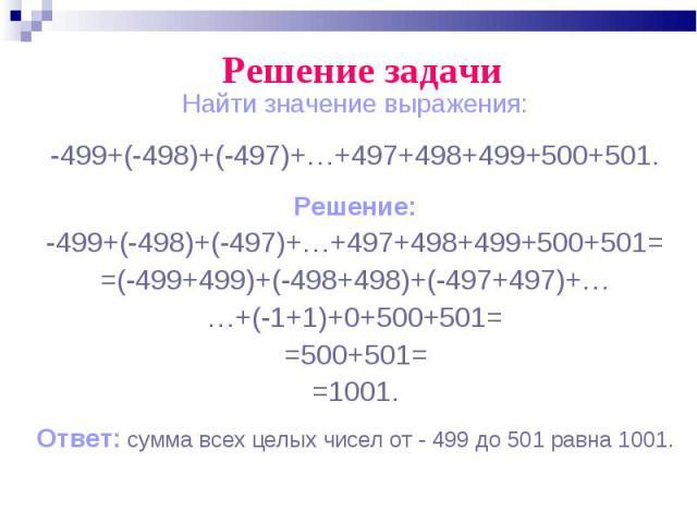 Найти значение выражения: Найти значение выражения: -499+(-498)+(-497)+…+497+498+499+500+501. Решение: -499+(-498)+(-497)+…+497+498+499+500+501= =(-499+499)+(-498+498)+(-497+497)+… …+(-1+1)+0+500+501= =500+501= =1001. Ответ: сумма всех целых чисел о…